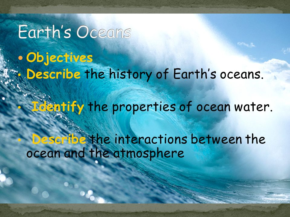 Objectives Describe the history of Earth's oceans.