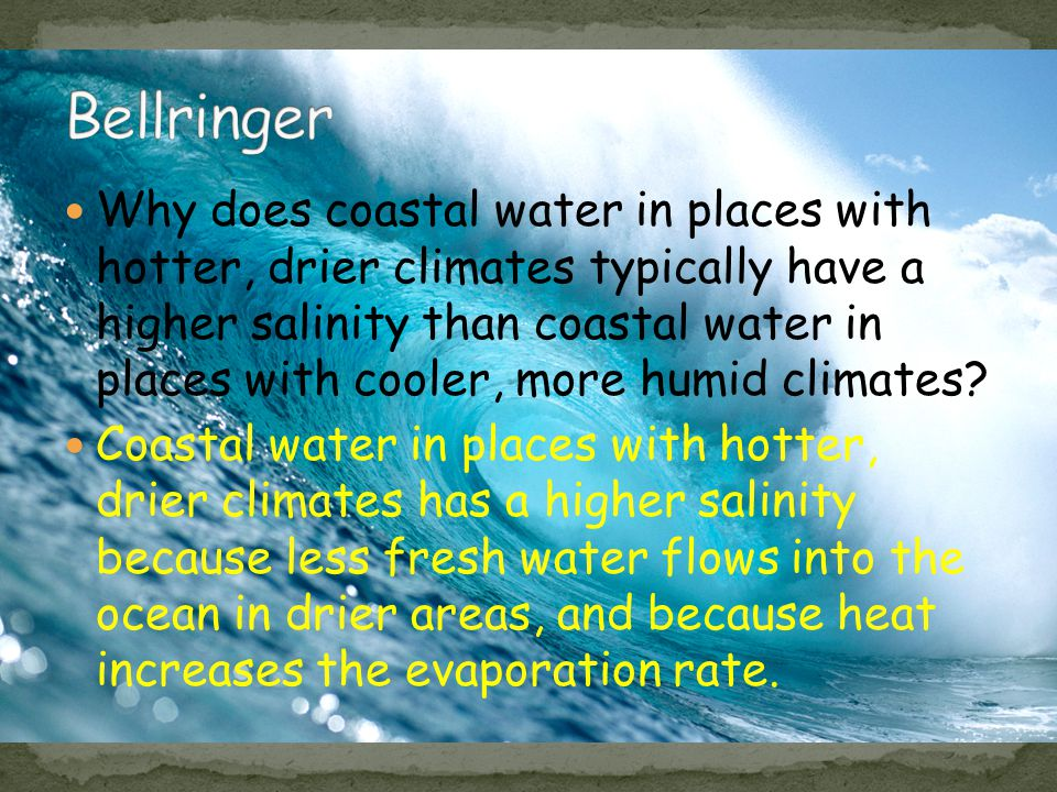 Coastal water in places with hotter, drier climates has a higher salinity because less fresh water flows into the ocean in drier areas, and because he