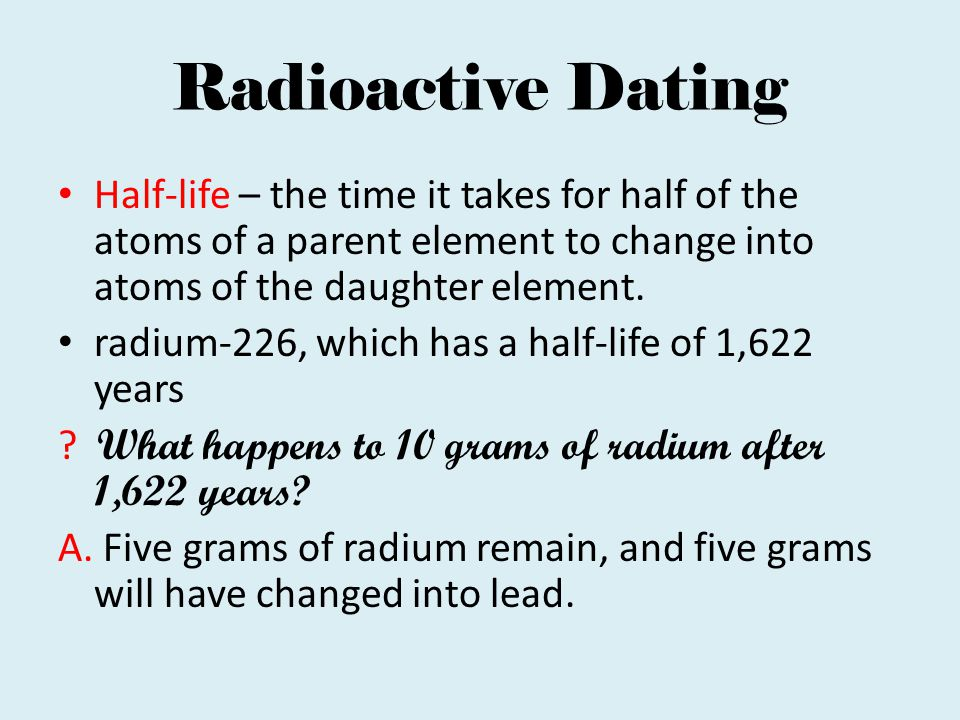 Radioactive Dating Half-life – the time it takes for half of the atoms of a parent element to change into atoms of the daughter element.