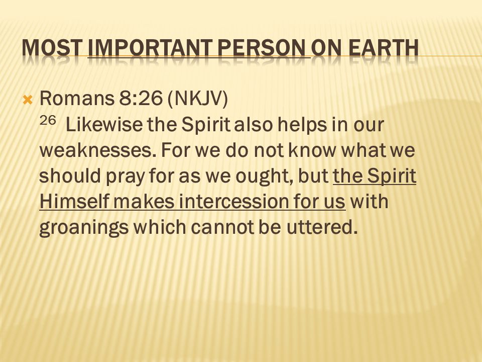  Romans 8:26 (NKJV) 26 Likewise the Spirit also helps in our weaknesses.