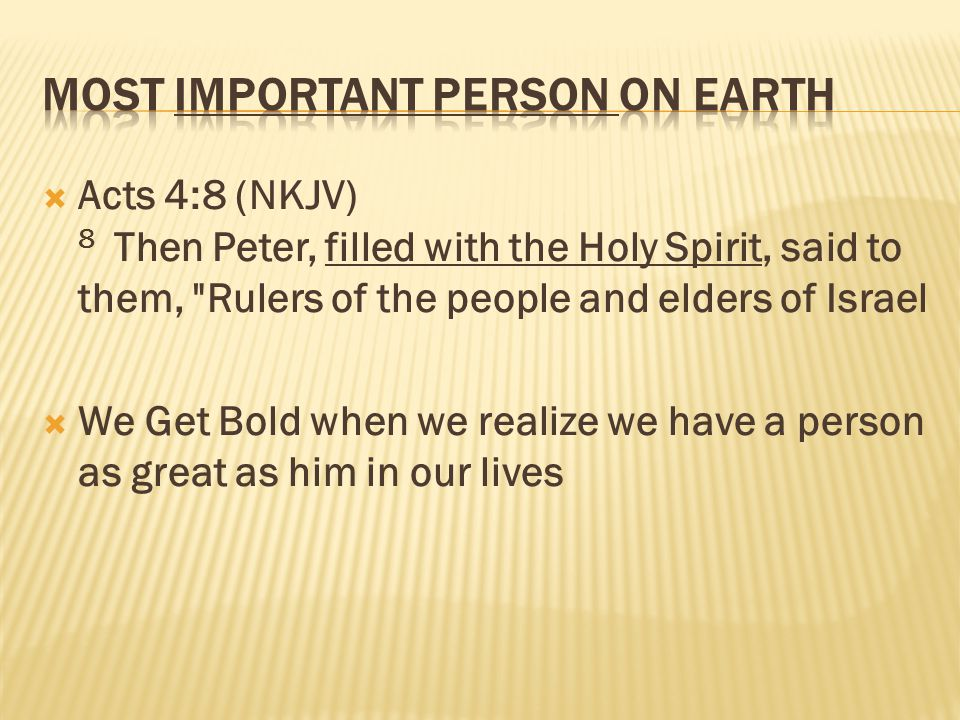  Acts 4:8 (NKJV) 8 Then Peter, filled with the Holy Spirit, said to them, Rulers of the people and elders of Israel  We Get Bold when we realize we have a person as great as him in our lives