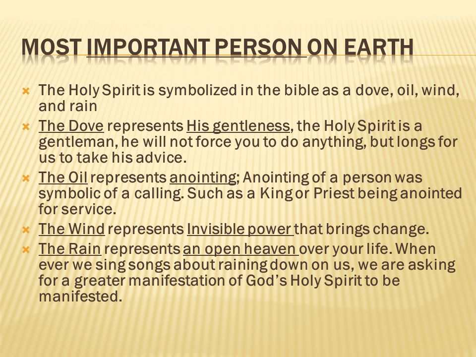 The Holy Spirit is symbolized in the bible as a dove, oil, wind, and rain  The Dove represents His gentleness, the Holy Spirit is a gentleman, he will not force you to do anything, but longs for us to take his advice.
