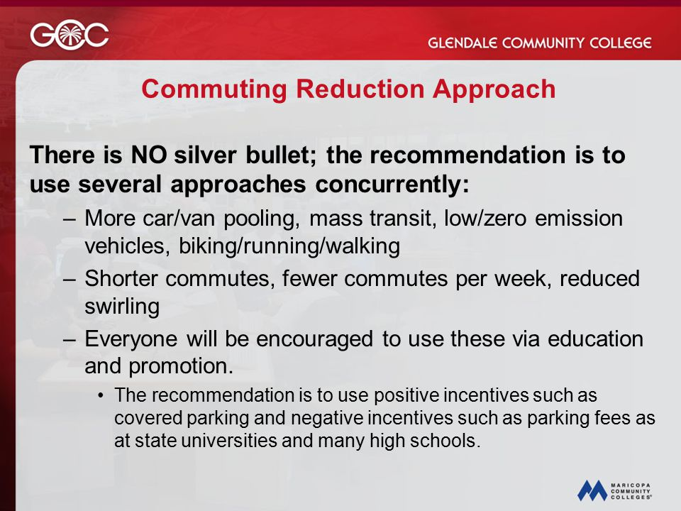 Commuting Reduction Approach There is NO silver bullet; the recommendation is to use several approaches concurrently: –More car/van pooling, mass transit, low/zero emission vehicles, biking/running/walking –Shorter commutes, fewer commutes per week, reduced swirling –Everyone will be encouraged to use these via education and promotion.