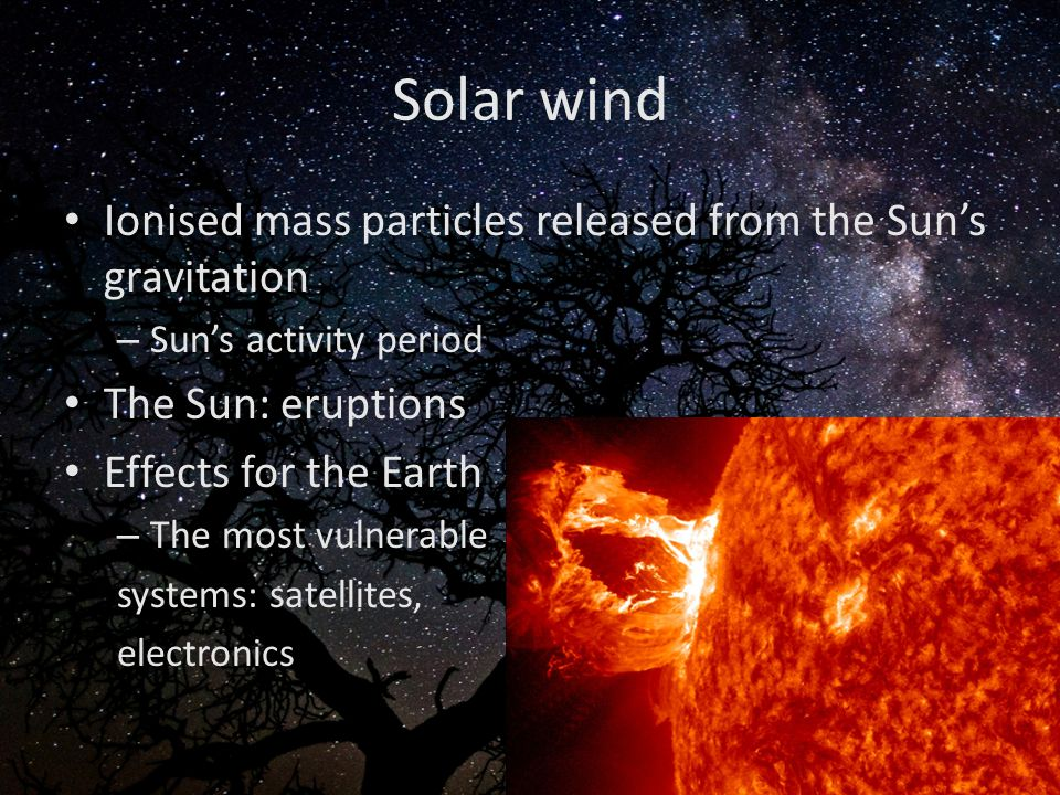 Solar wind Ionised mass particles released from the Sun's gravitation – Sun's activity period The Sun: eruptions Effects for the Earth – The most vuln