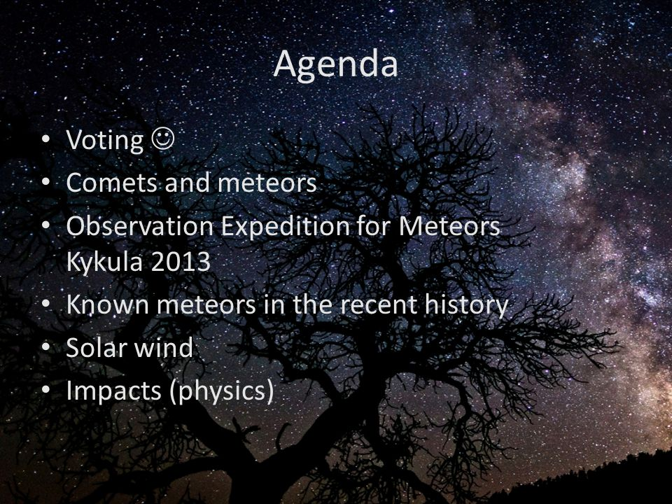 Agenda Voting Comets and meteors Observation Expedition for Meteors Kykula 2013 Known meteors in the recent history Solar wind Impacts (physics)