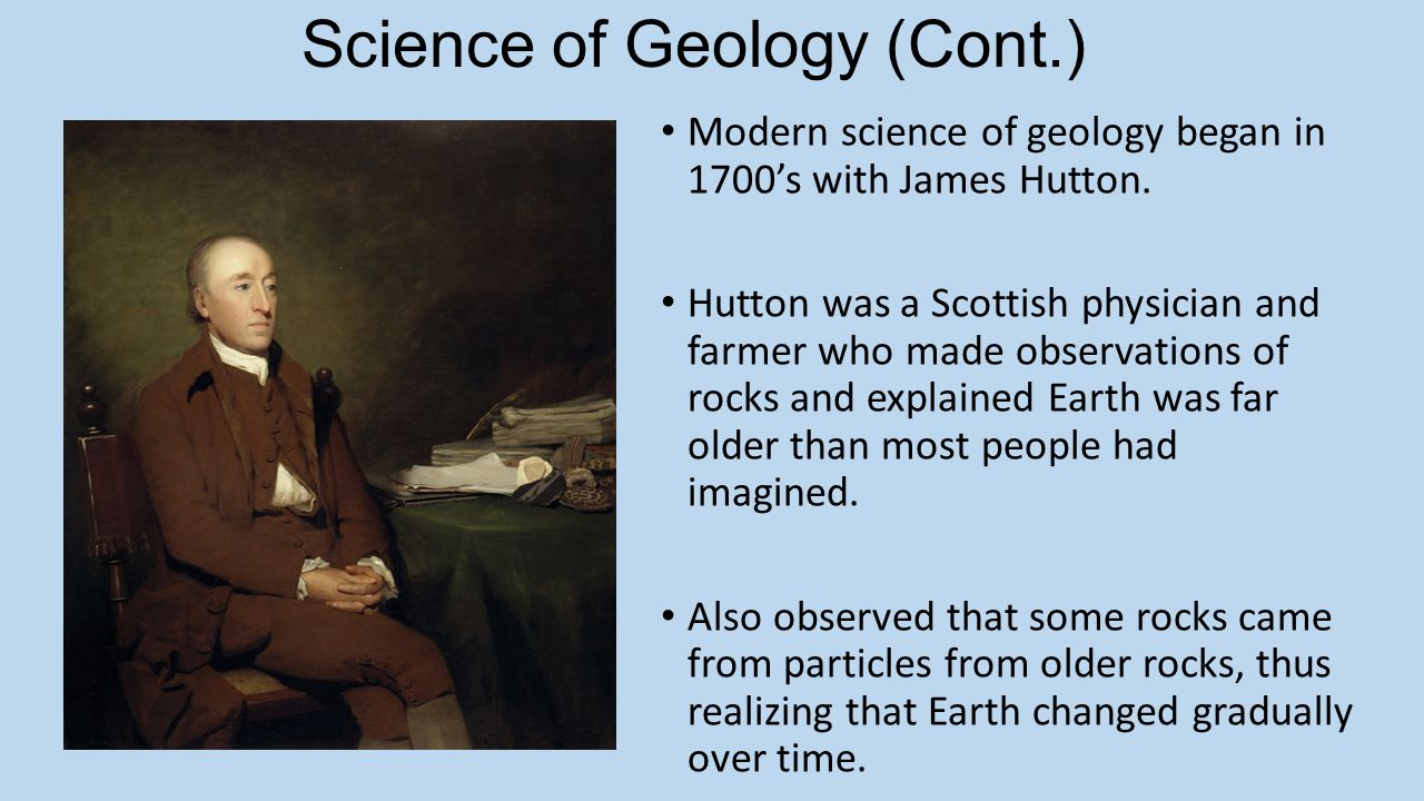 Science of Geology (Cont.) Modern science of geology began in 1700's with James Hutton. Hutton was a Scottish physician and farmer who made observatio