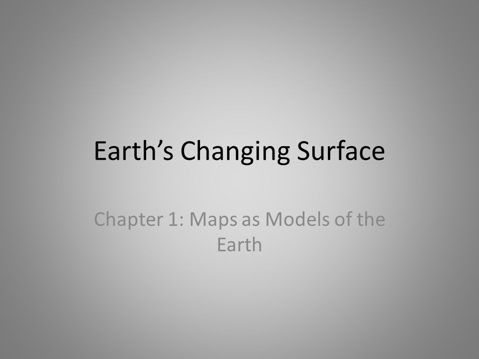 Earth's Changing Surface Chapter 1: Maps as Models of the Earth