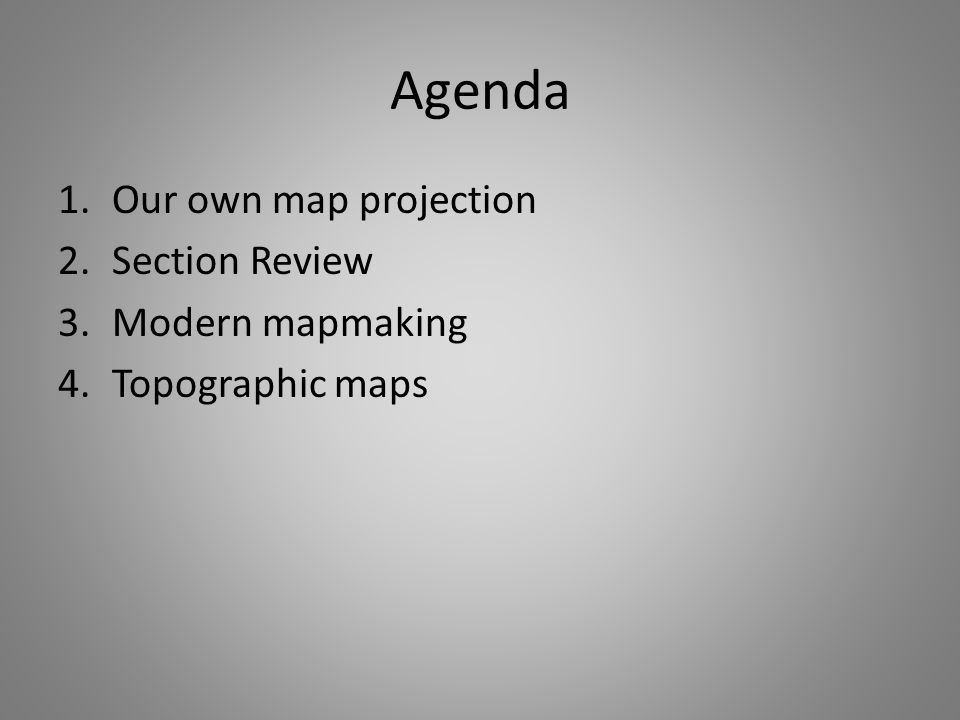 Agenda 1.Our own map projection 2.Section Review 3.Modern mapmaking 4.Topographic maps