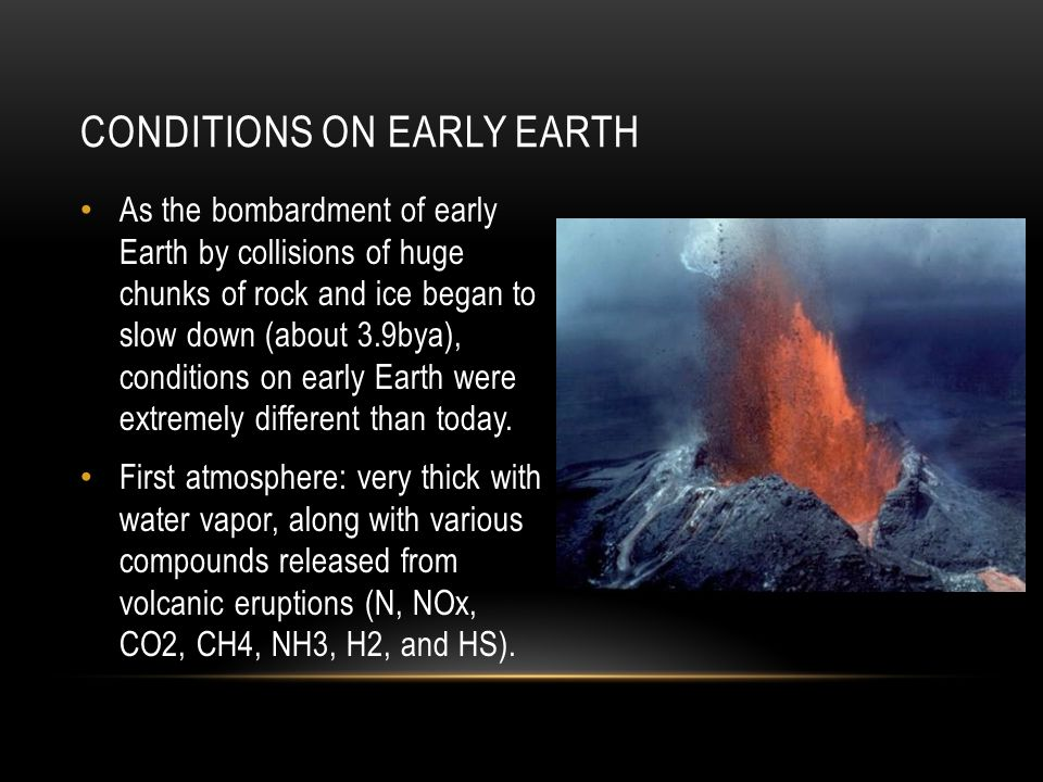 As the bombardment of early Earth by collisions of huge chunks of rock and ice began to slow down (about 3.9bya), conditions on early Earth were extre