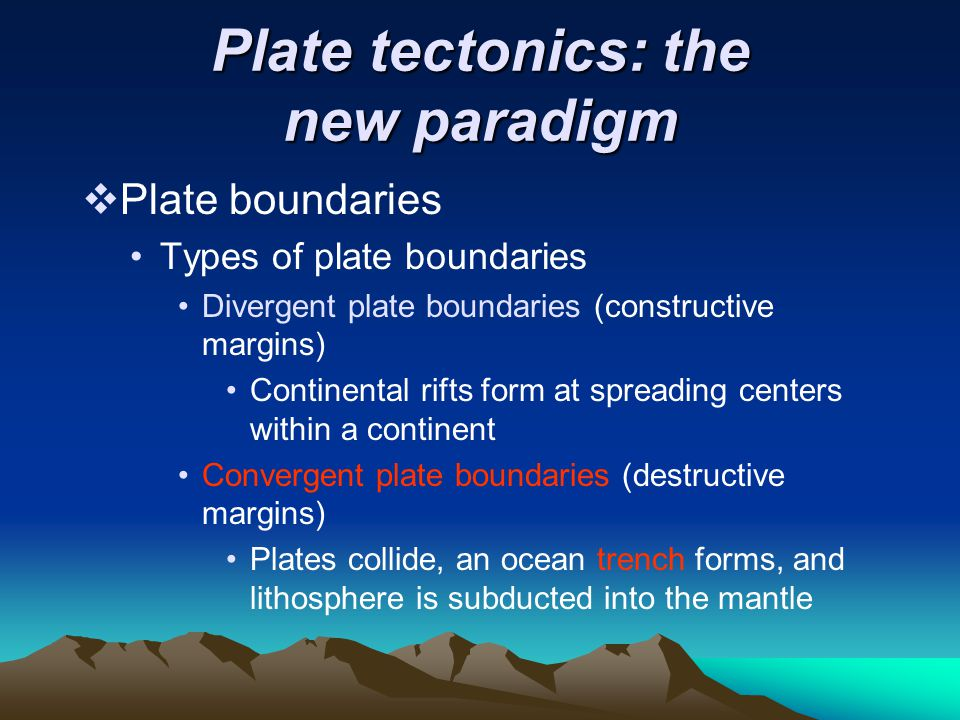 Plate tectonics: the new paradigm  Plate boundaries Types of plate boundaries Divergent plate boundaries (constructive margins) Continental rifts for