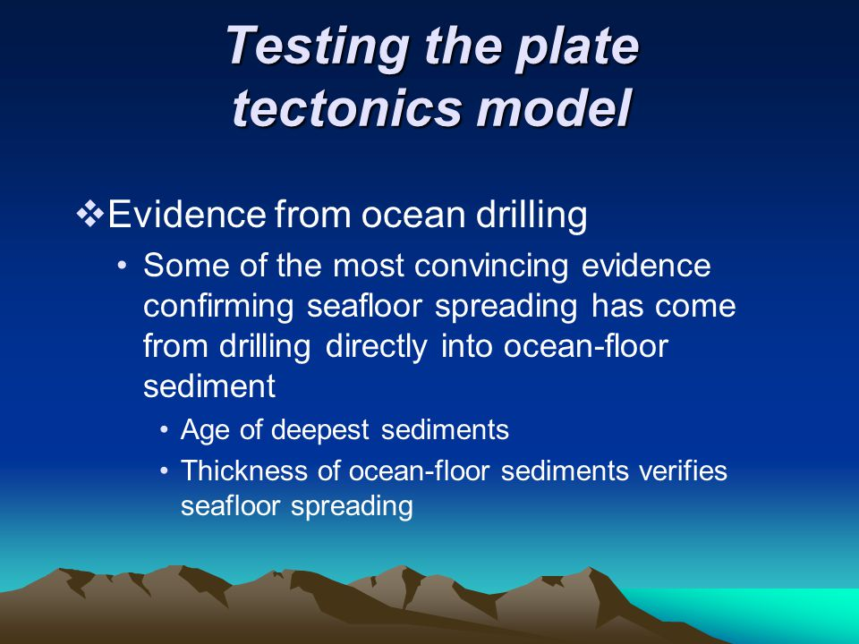 Testing the plate tectonics model  Evidence from ocean drilling Some of the most convincing evidence confirming seafloor spreading has come from dril