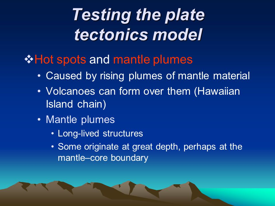 Testing the plate tectonics model  Hot spots and mantle plumes Caused by rising plumes of mantle material Volcanoes can form over them (Hawaiian Isla