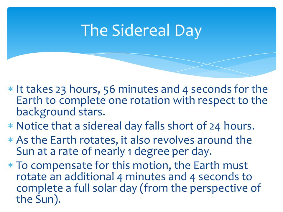  It takes 23 hours, 56 minutes and 4 seconds for the Earth to complete one rotation with respect to the background stars.  Notice that a sidereal da