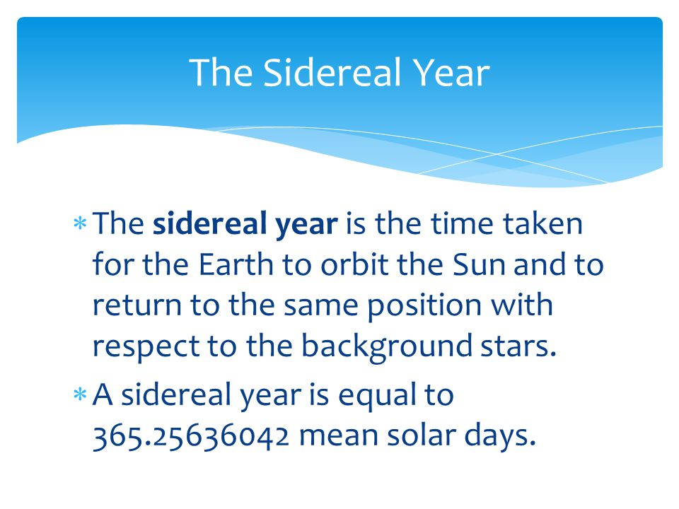  The sidereal year is the time taken for the Earth to orbit the Sun and to return to the same position with respect to the background stars.  A side