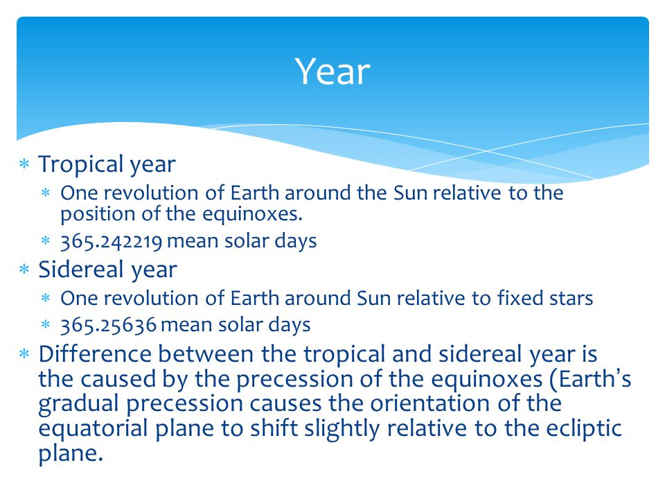  Tropical year  One revolution of Earth around the Sun relative to the position of the equinoxes.  365.242219 mean solar days  Sidereal year  One