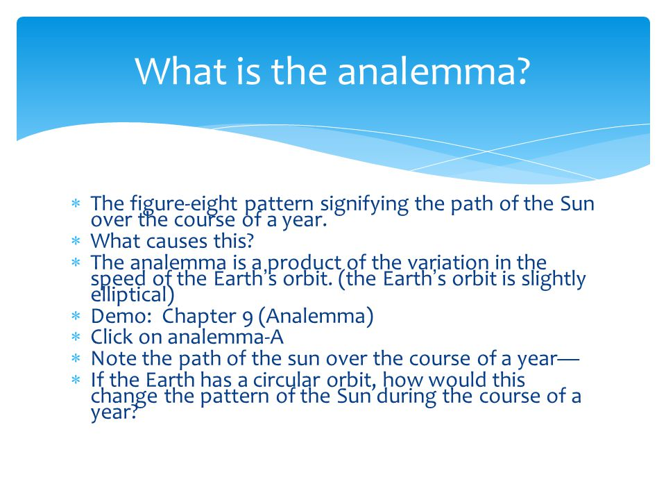  The figure-eight pattern signifying the path of the Sun over the course of a year.  What causes this?  The analemma is a product of the variation