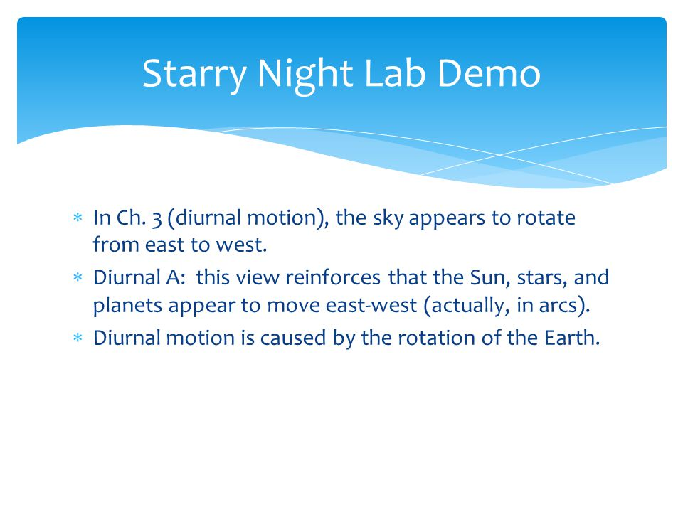  In Ch. 3 (diurnal motion), the sky appears to rotate from east to west.  Diurnal A: this view reinforces that the Sun, stars, and planets appear to