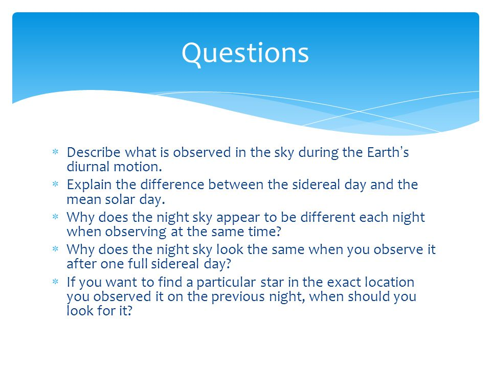  Describe what is observed in the sky during the Earth ' s diurnal motion.  Explain the difference between the sidereal day and the mean solar day.