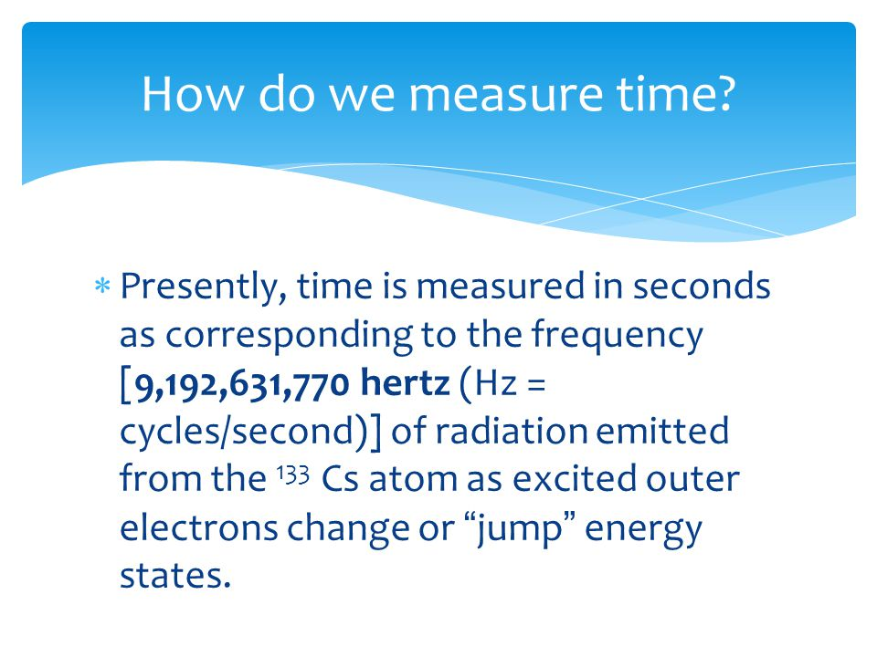  Presently, time is measured in seconds as corresponding to the frequency [9,192,631,770 hertz (Hz = cycles/second)] of radiation emitted from the 133 Cs atom as excited outer electrons change or jump energy states.