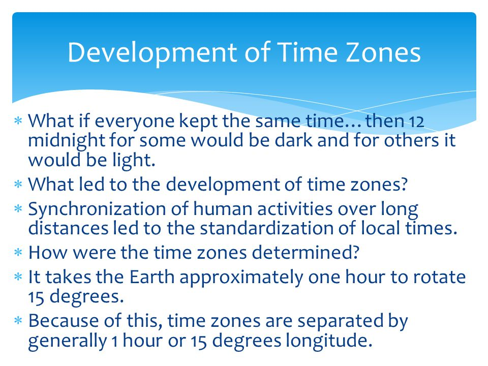  What if everyone kept the same time…then 12 midnight for some would be dark and for others it would be light.  What led to the development of time