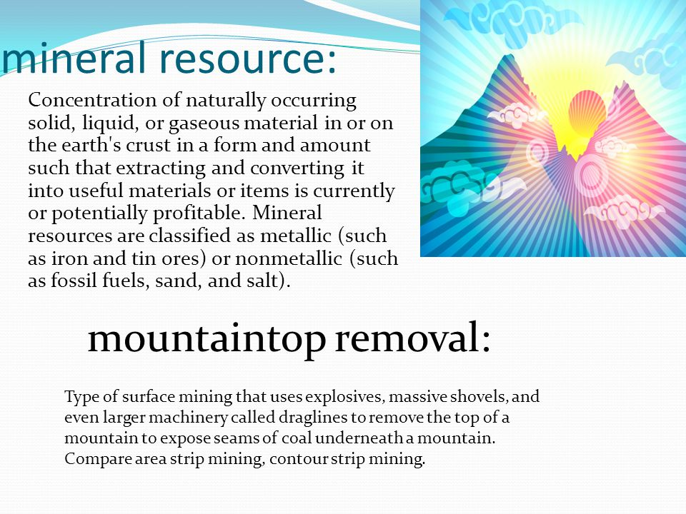 mineral resource: Concentration of naturally occurring solid, liquid, or gaseous material in or on the earth s crust in a form and amount such that extracting and converting it into useful materials or items is currently or potentially profitable.