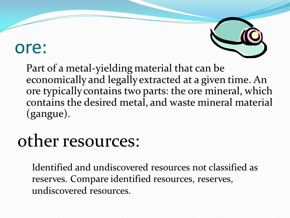 ore: Part of a metal-yielding material that can be economically and legally extracted at a given time.