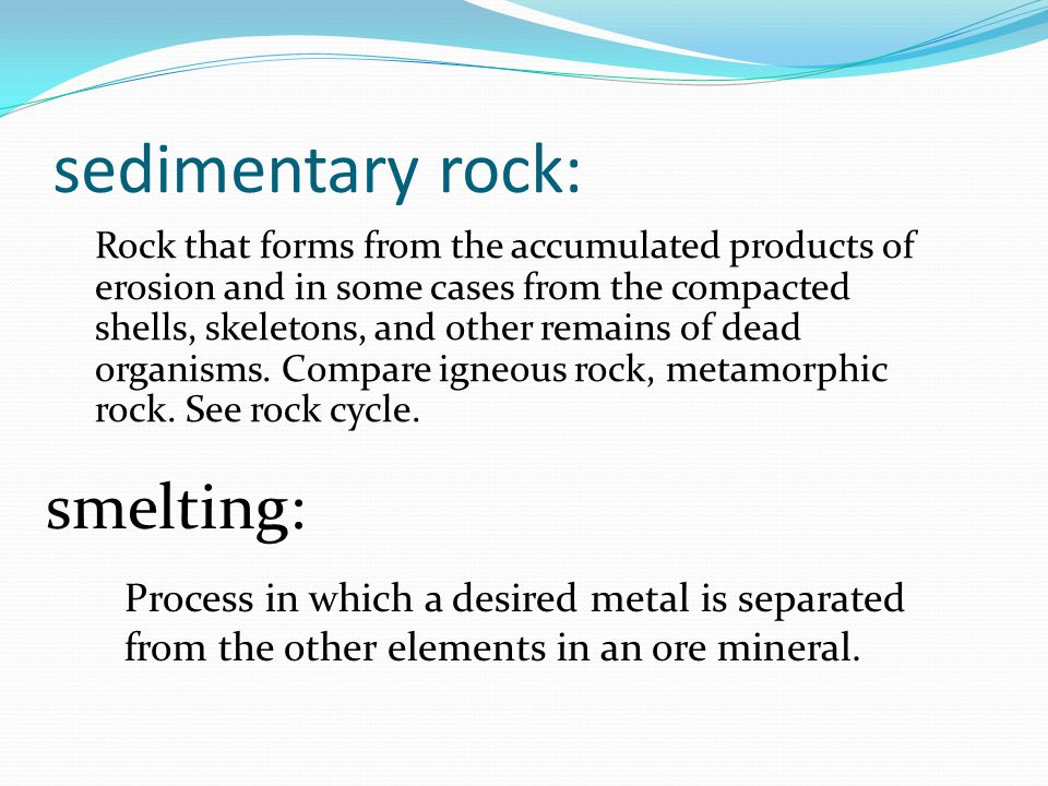 sedimentary rock: Rock that forms from the accumulated products of erosion and in some cases from the compacted shells, skeletons, and other remains of dead organisms.