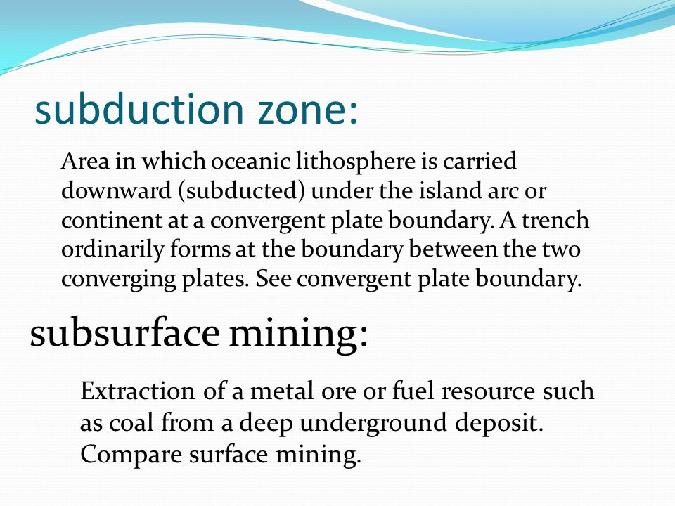 subduction zone: Area in which oceanic lithosphere is carried downward (subducted) under the island arc or continent at a convergent plate boundary.