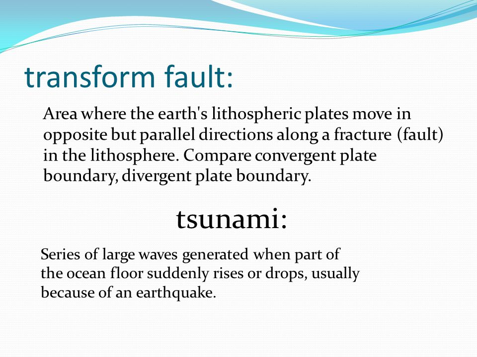 transform fault: Area where the earth s lithospheric plates move in opposite but parallel directions along a fracture (fault) in the lithosphere.