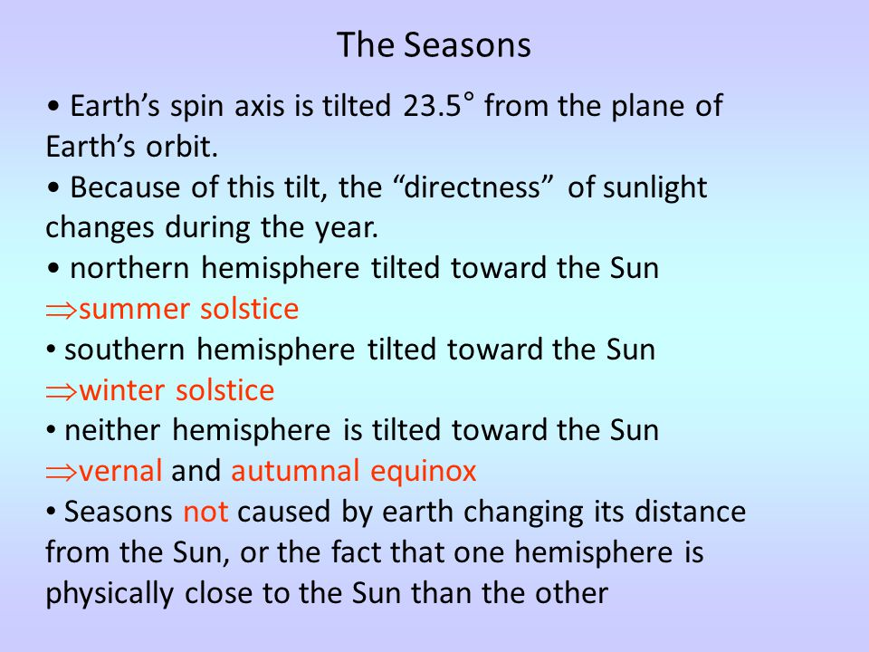"""The Seasons Earth's spin axis is tilted 23.5° from the plane of Earth's orbit. Because of this tilt, the """"directness"""" of sunlight changes during the y"""