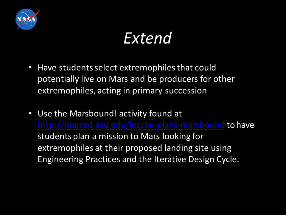 Extend Have students select extremophiles that could potentially live on Mars and be producers for other extremophiles, acting in primary succession Use the Marsbound.