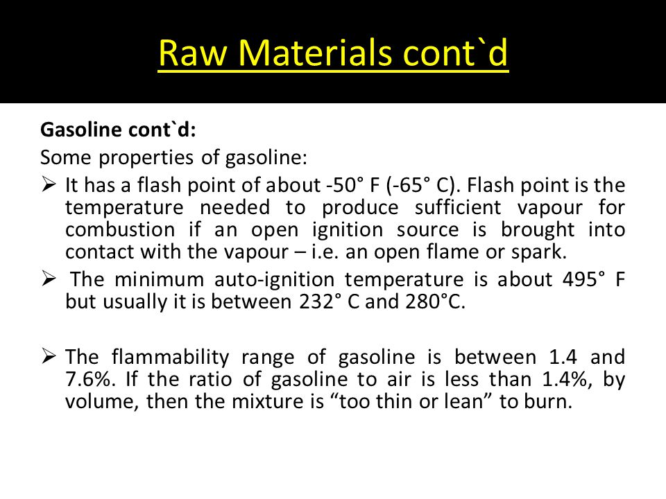 Raw Materials cont`d Gasoline cont`d: Some properties of gasoline:  It has a flash point of about -50° F (-65° C). Flash point is the temperature nee