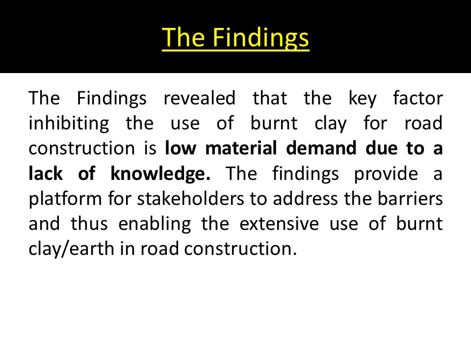 The Findings The Findings revealed that the key factor inhibiting the use of burnt clay for road construction is low material demand due to a lack of