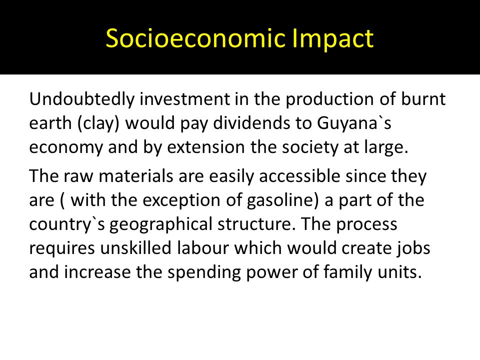 Socioeconomic Impact Undoubtedly investment in the production of burnt earth (clay) would pay dividends to Guyana`s economy and by extension the socie