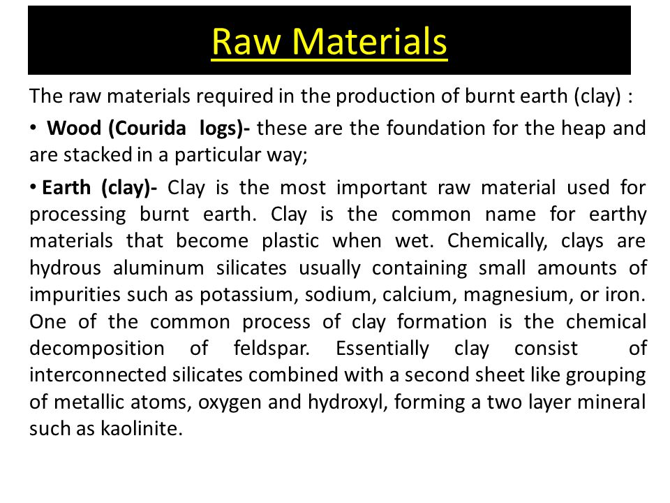 Raw Materials The raw materials required in the production of burnt earth (clay) : Wood (Courida logs)- these are the foundation for the heap and are