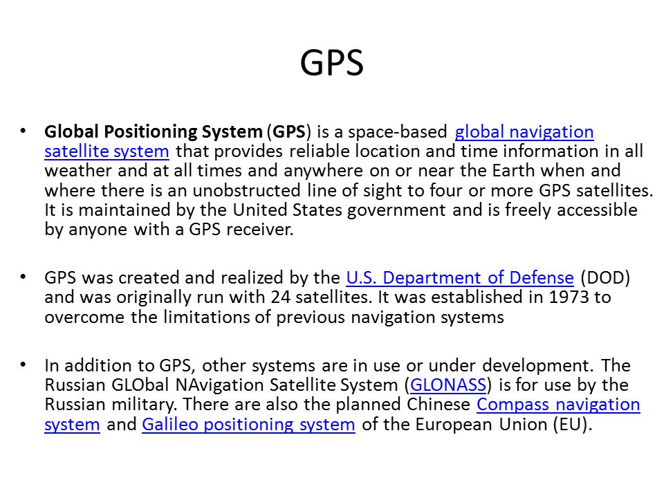 GPS Global Positioning System (GPS) is a space-based global navigation satellite system that provides reliable location and time information in all weather and at all times and anywhere on or near the Earth when and where there is an unobstructed line of sight to four or more GPS satellites.