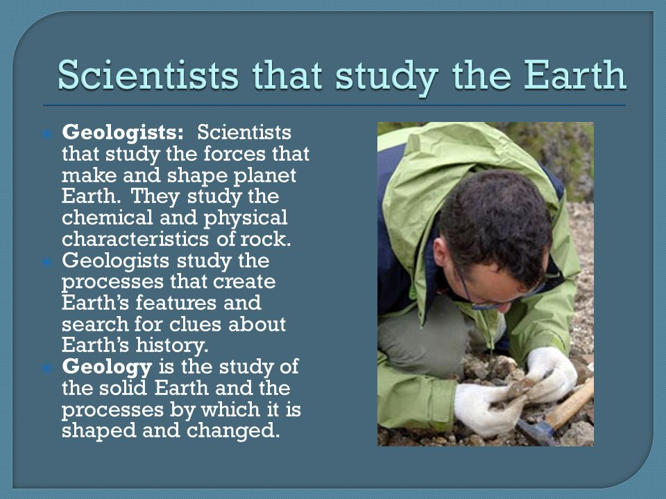  Geologists: Scientists that study the forces that make and shape planet Earth.