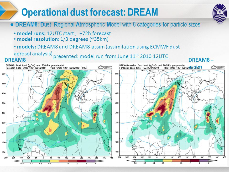 Operational dust forecast: DREAM ● DREAM8 : D ust R egional A tmospheric M odel with 8 categories for particle sizes DREAM8 – assim DREAM8 model runs: 12UTC start ; +72h forecast model resolution: 1/3 degrees (~35km) presented: model run from June 11 th 2010 12UTC models: DREAM8 and DREAM8-assim (assimilation using ECMWF dust aerosol analysis)