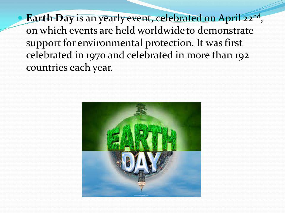 Earth Day is an yearly event, celebrated on April 22 nd, on which events are held worldwide to demonstrate support for environmental protection.