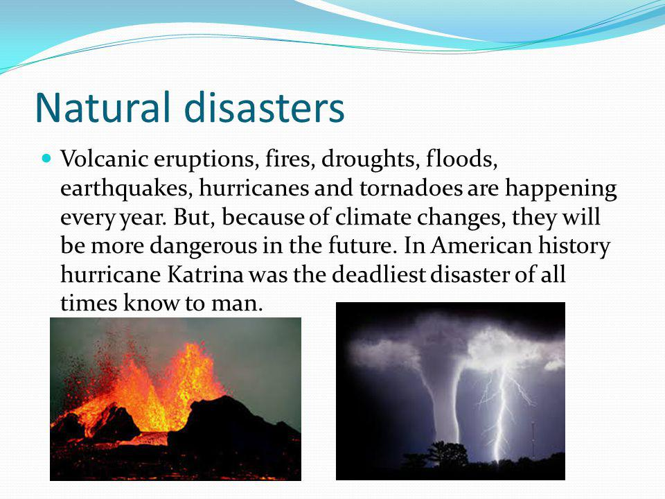 Natural disasters Volcanic eruptions, fires, droughts, floods, earthquakes, hurricanes and tornadoes are happening every year.