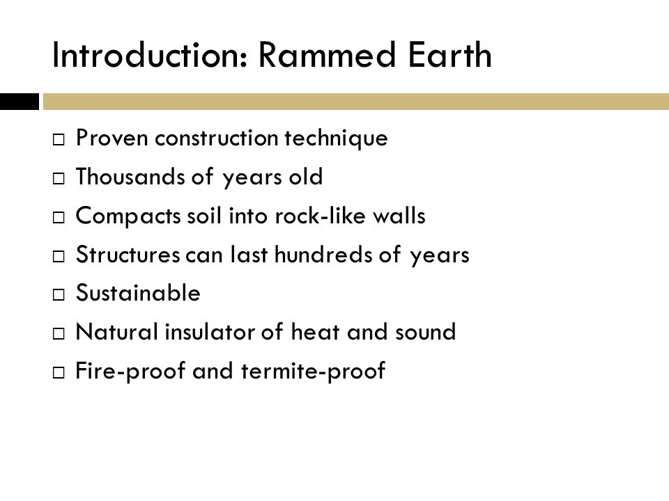 Introduction: Rammed Earth  Proven construction technique  Thousands of years old  Compacts soil into rock-like walls  Structures can last hundreds of years  Sustainable  Natural insulator of heat and sound  Fire-proof and termite-proof