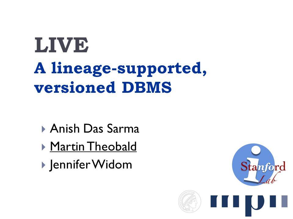 LIVE A lineage-supported, versioned DBMS  Anish Das Sarma  Martin Theobald  Jennifer Widom