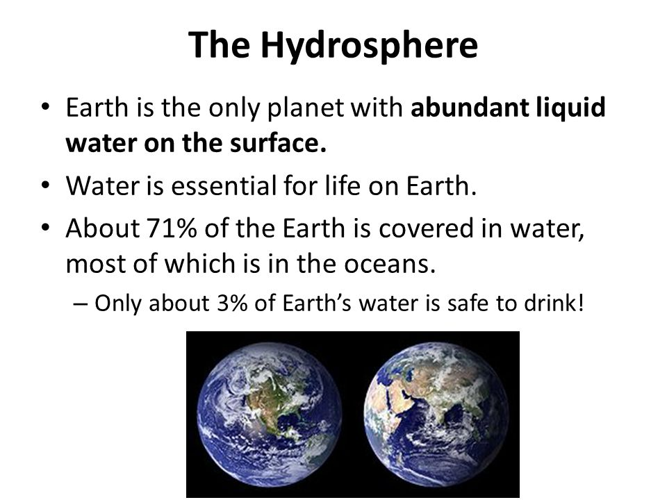The Hydrosphere Earth is the only planet with abundant liquid water on the surface.