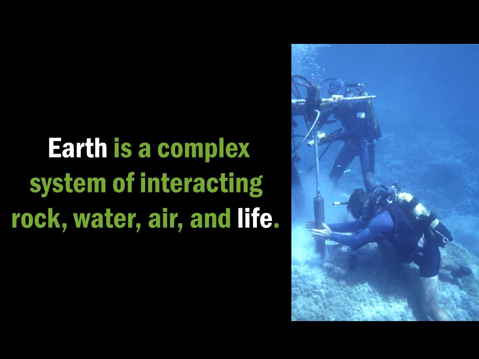 Earth is a complex system of interacting rock, water, air, and life.