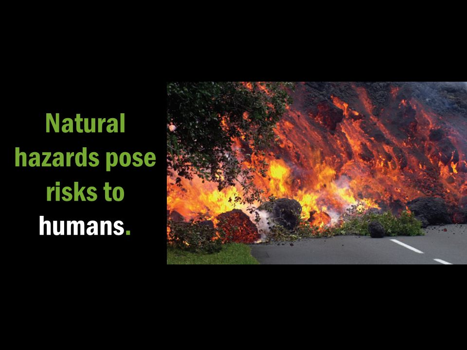 Natural hazards pose risks to humans.