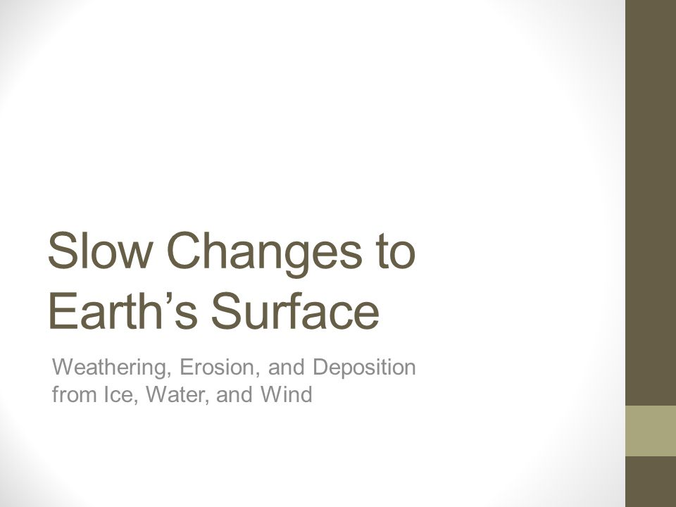 Slow Changes to Earth's Surface Weathering, Erosion, and Deposition from Ice, Water, and Wind