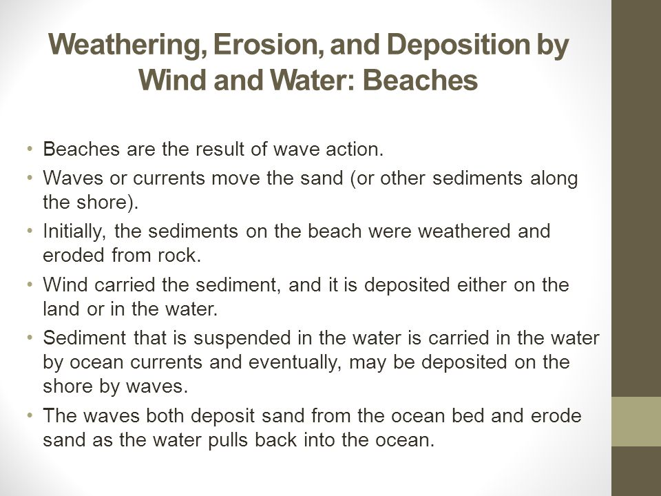 Beaches are the result of wave action. Waves or currents move the sand (or other sediments along the shore). Initially, the sediments on the beach wer