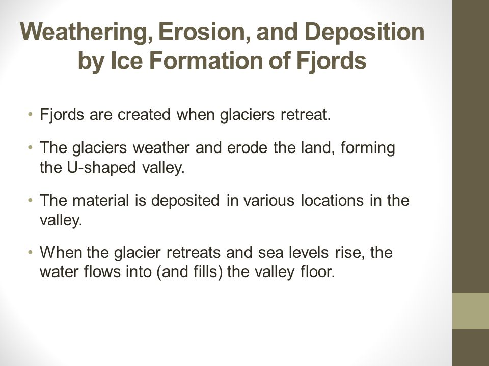 Weathering, Erosion, and Deposition by Ice Formation of Fjords Fjords are created when glaciers retreat. The glaciers weather and erode the land, form