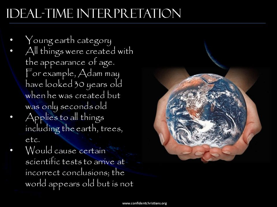 Ideal-Time Interpretation Young earth category All things were created with the appearance of age. For example, Adam may have looked 30 years old when