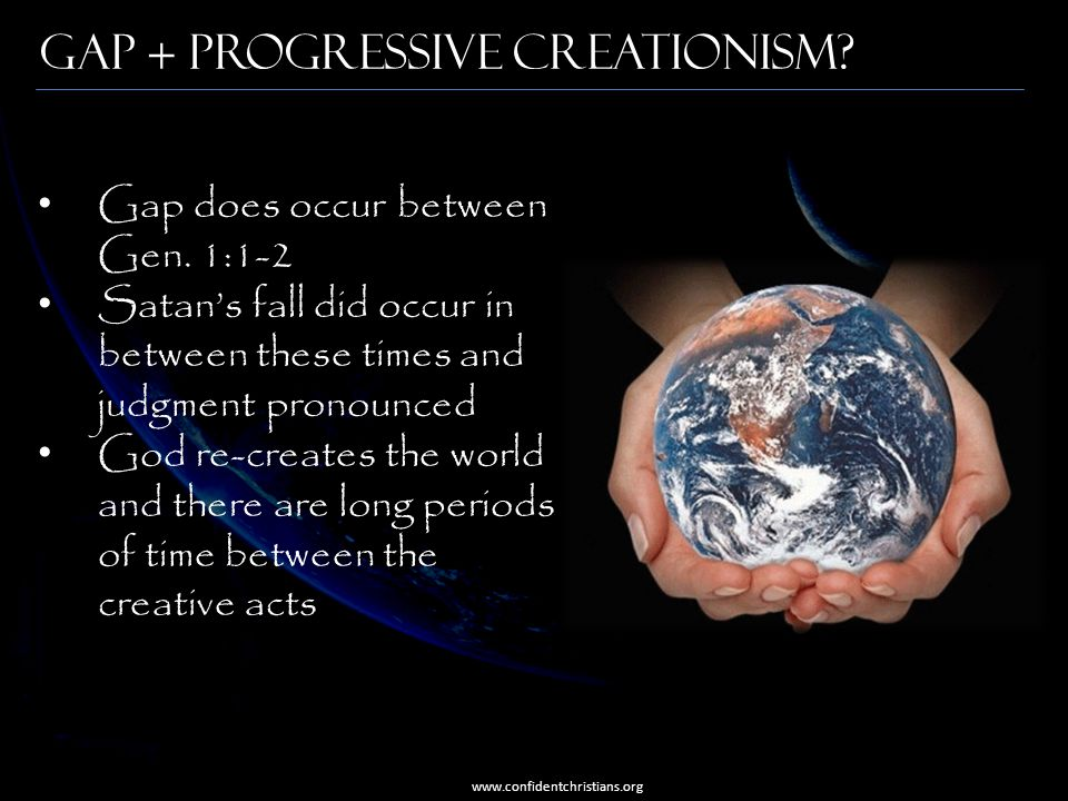 Gap + Progressive Creationism? www.confidentchristians.org Gap does occur between Gen. 1:1-2 Satan's fall did occur in between these times and judgmen